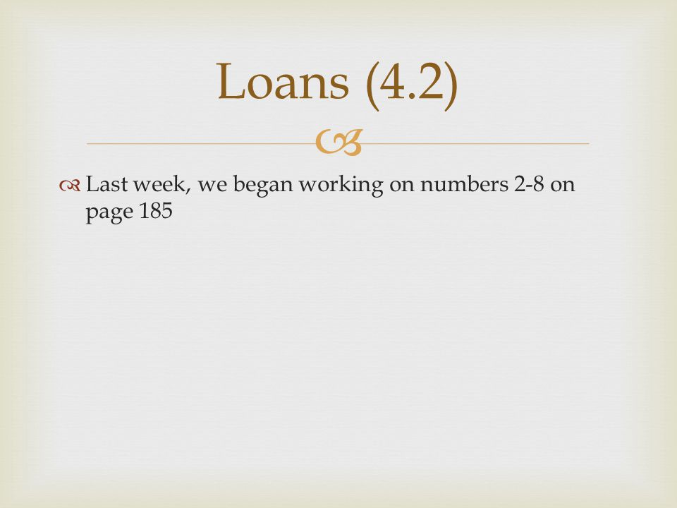   Last week, we began working on numbers 2-8 on page 185 Loans (4.2)