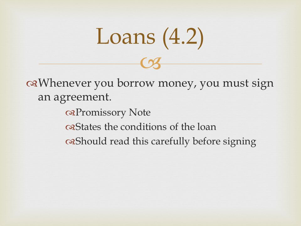   Whenever you borrow money, you must sign an agreement.  Promissory Note  States the conditions of the loan  Should read this carefully before s
