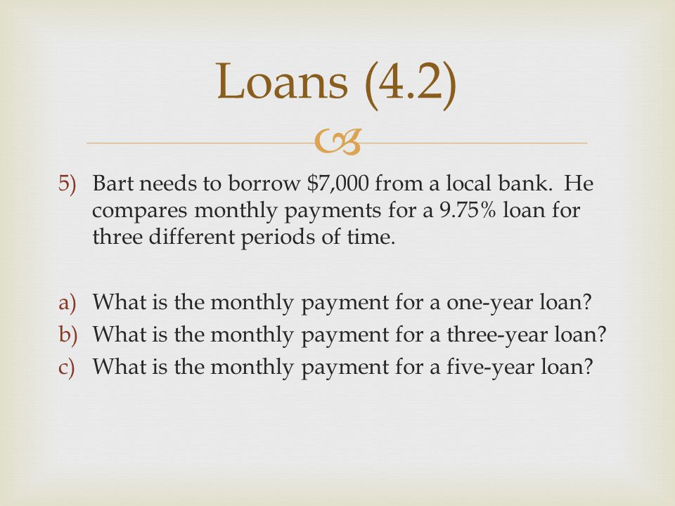  5)Bart needs to borrow $7,000 from a local bank. He compares monthly payments for a 9.75% loan for three different periods of time. a)What is the mo