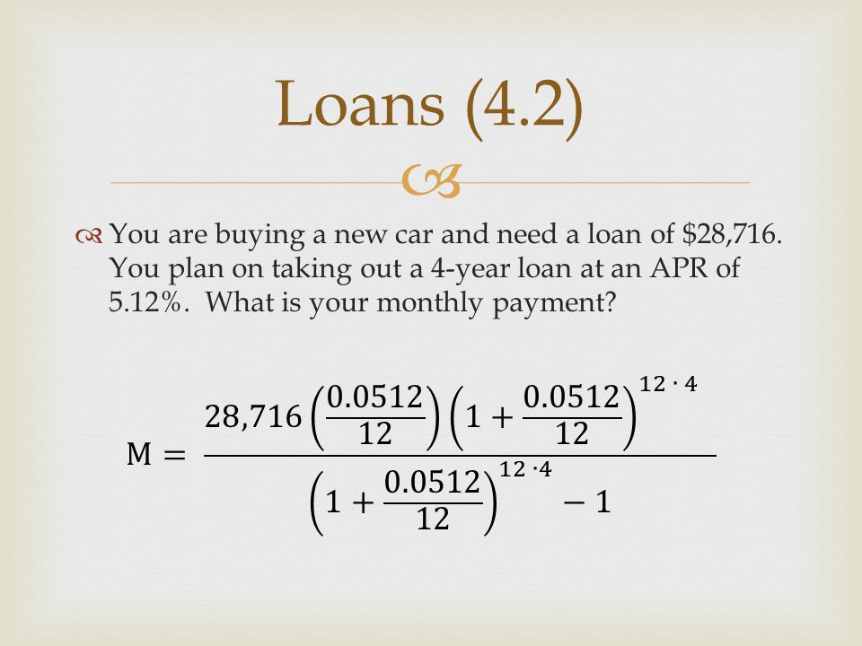   You are buying a new car and need a loan of $28,716. You plan on taking out a 4-year loan at an APR of 5.12%. What is your monthly payment? Loans