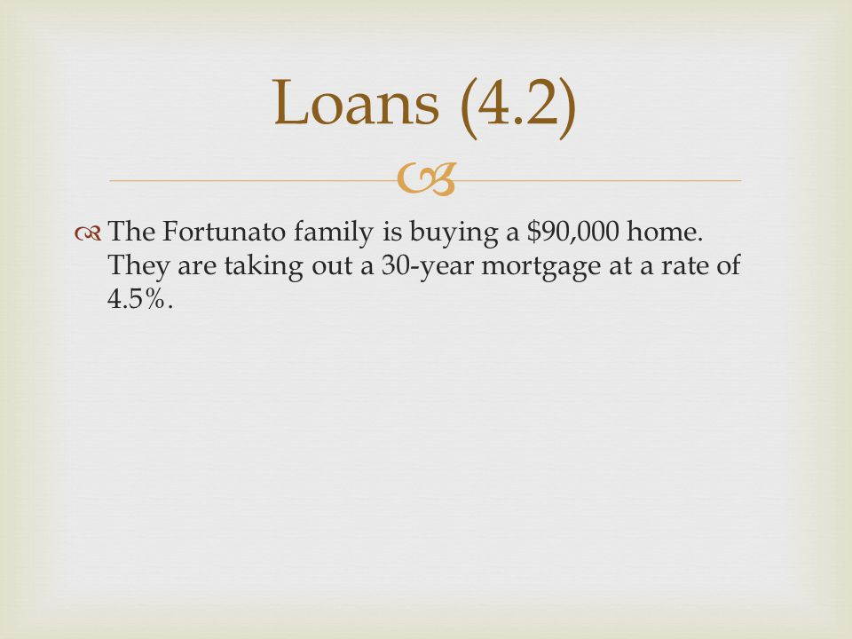   The Fortunato family is buying a $90,000 home. They are taking out a 30-year mortgage at a rate of 4.5%. Loans (4.2)