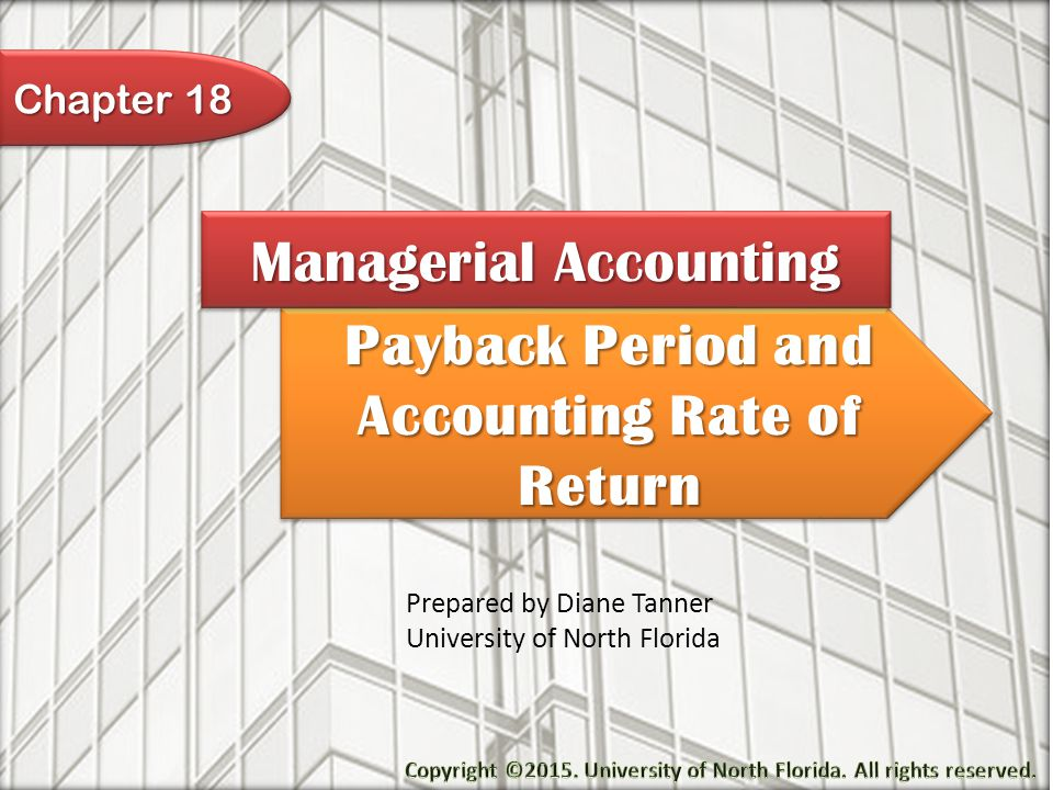 Payback Period and Accounting Rate of Return Managerial Accounting Prepared by Diane Tanner University of North Florida Chapter 18