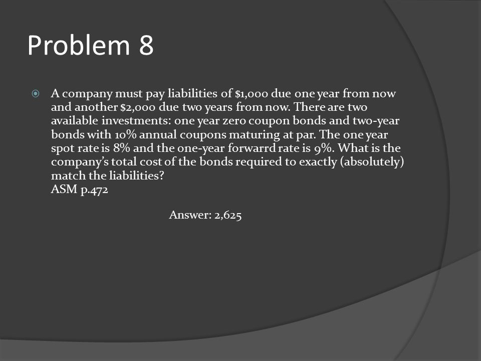 Problem 8  A company must pay liabilities of $1,000 due one year from now and another $2,000 due two years from now. There are two available investme
