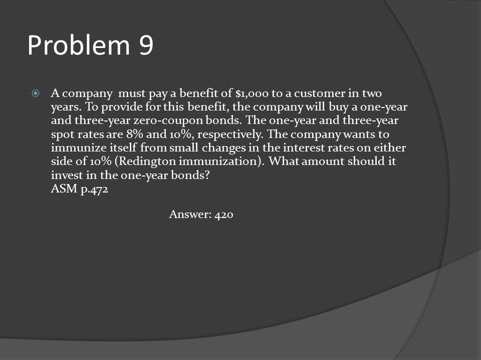 Problem 9  A company must pay a benefit of $1,000 to a customer in two years. To provide for this benefit, the company will buy a one-year and three-