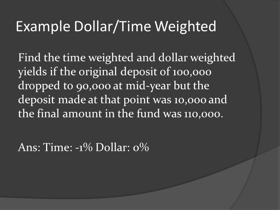 Example Dollar/Time Weighted Find the time weighted and dollar weighted yields if the original deposit of 100,000 dropped to 90,000 at mid-year but th