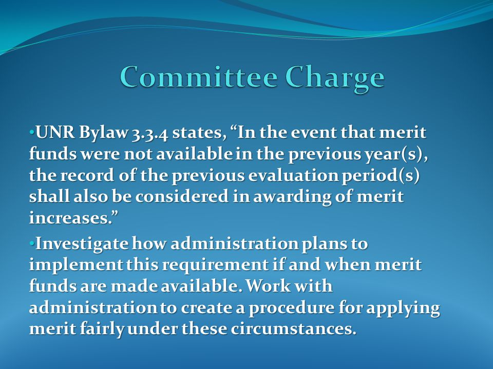 UNR Bylaw 3.3.4 states, In the event that merit funds were not available in the previous year(s), the record of the previous evaluation period(s) shall also be considered in awarding of merit increases. UNR Bylaw 3.3.4 states, In the event that merit funds were not available in the previous year(s), the record of the previous evaluation period(s) shall also be considered in awarding of merit increases. Investigate how administration plans to implement this requirement if and when merit funds are made available.