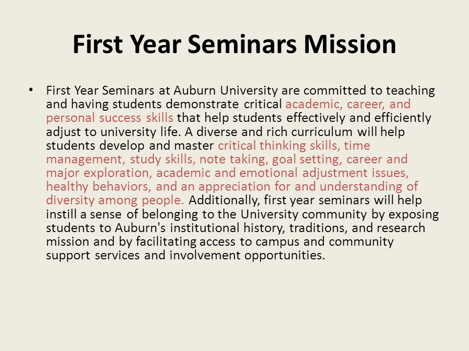First Year Seminars Mission First Year Seminars at Auburn University are committed to teaching and having students demonstrate critical academic, career, and personal success skills that help students effectively and efficiently adjust to university life.