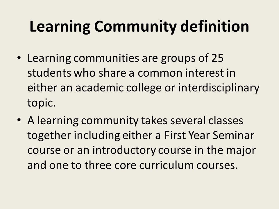 Learning Community definition Learning communities are groups of 25 students who share a common interest in either an academic college or interdisciplinary topic.