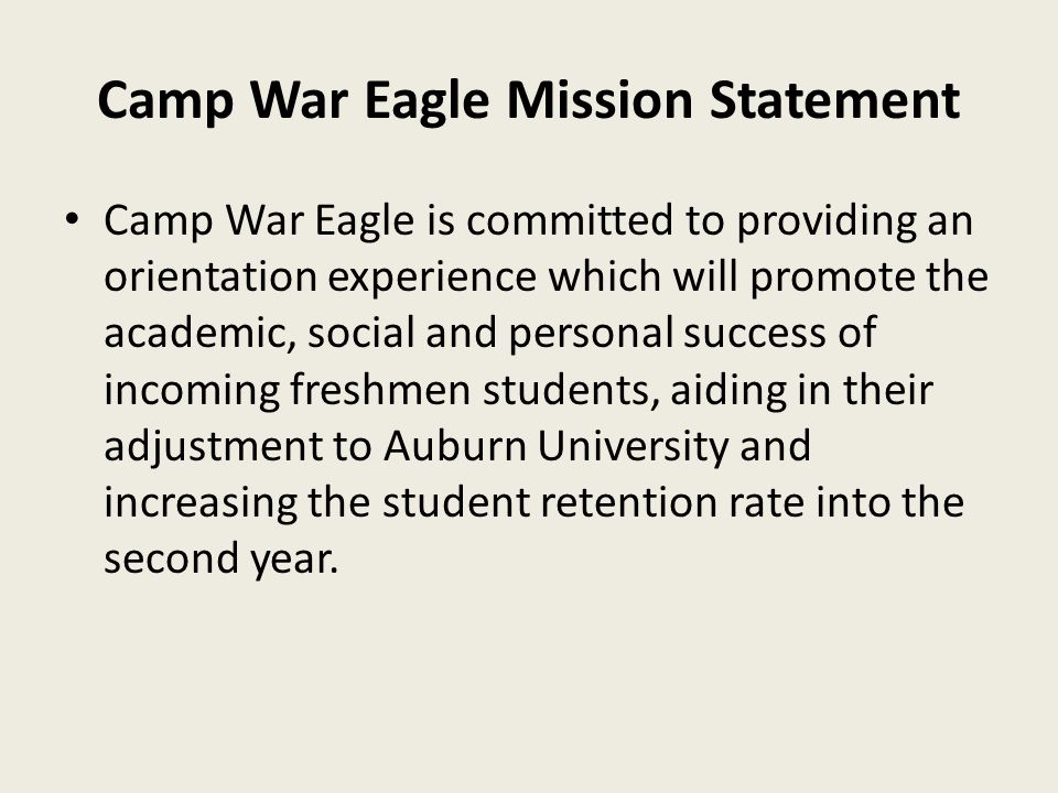 Camp War Eagle Mission Statement Camp War Eagle is committed to providing an orientation experience which will promote the academic, social and personal success of incoming freshmen students, aiding in their adjustment to Auburn University and increasing the student retention rate into the second year.
