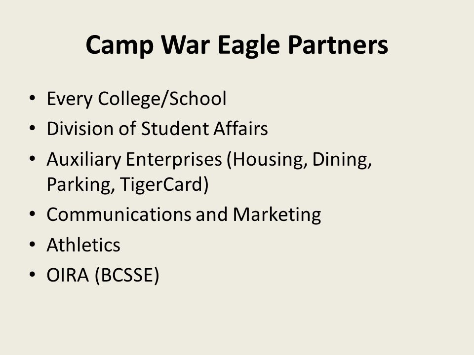 Camp War Eagle Partners Every College/School Division of Student Affairs Auxiliary Enterprises (Housing, Dining, Parking, TigerCard) Communications and Marketing Athletics OIRA (BCSSE)