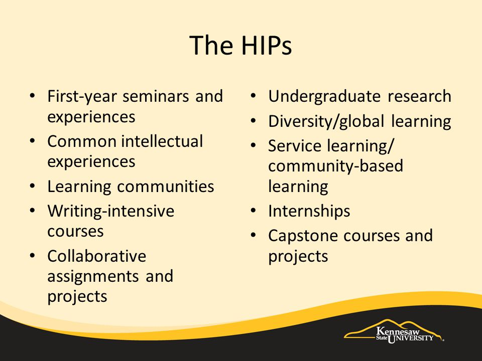 The HIPs First-year seminars and experiences Common intellectual experiences Learning communities Writing-intensive courses Collaborative assignments and projects Undergraduate research Diversity/global learning Service learning/ community-based learning Internships Capstone courses and projects
