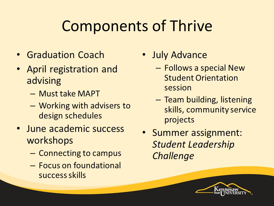 Components of Thrive Graduation Coach April registration and advising – Must take MAPT – Working with advisers to design schedules June academic success workshops – Connecting to campus – Focus on foundational success skills July Advance – Follows a special New Student Orientation session – Team building, listening skills, community service projects Summer assignment: Student Leadership Challenge