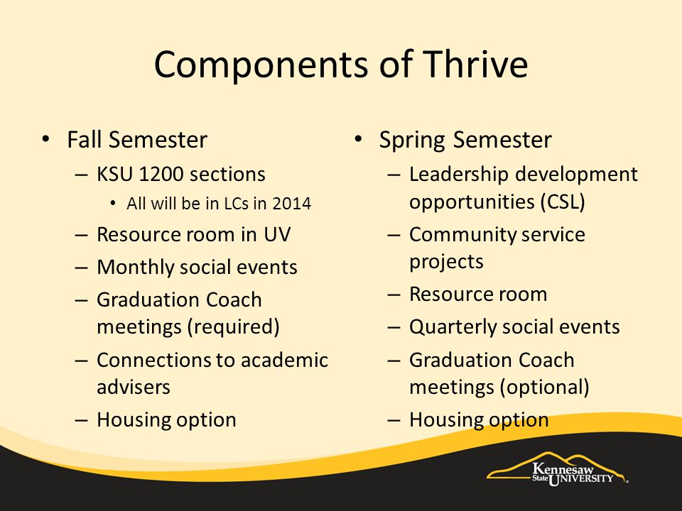 Components of Thrive Fall Semester – KSU 1200 sections All will be in LCs in 2014 – Resource room in UV – Monthly social events – Graduation Coach mee