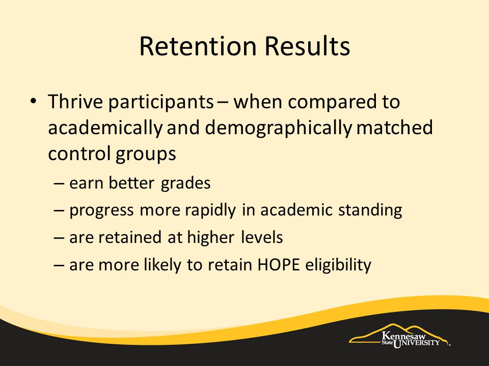Retention Results Thrive participants – when compared to academically and demographically matched control groups – earn better grades – progress more rapidly in academic standing – are retained at higher levels – are more likely to retain HOPE eligibility