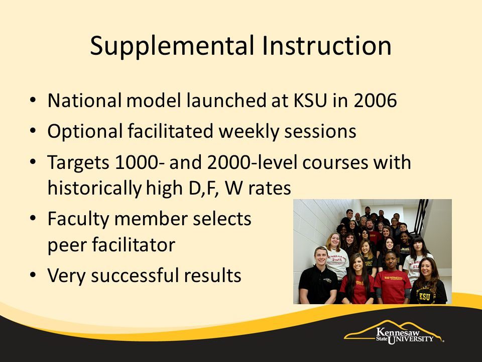 Supplemental Instruction National model launched at KSU in 2006 Optional facilitated weekly sessions Targets 1000- and 2000-level courses with histori