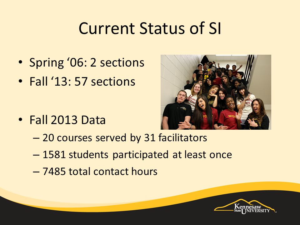 Current Status of SI Spring '06: 2 sections Fall '13: 57 sections Fall 2013 Data – 20 courses served by 31 facilitators – 1581 students participated at least once – 7485 total contact hours
