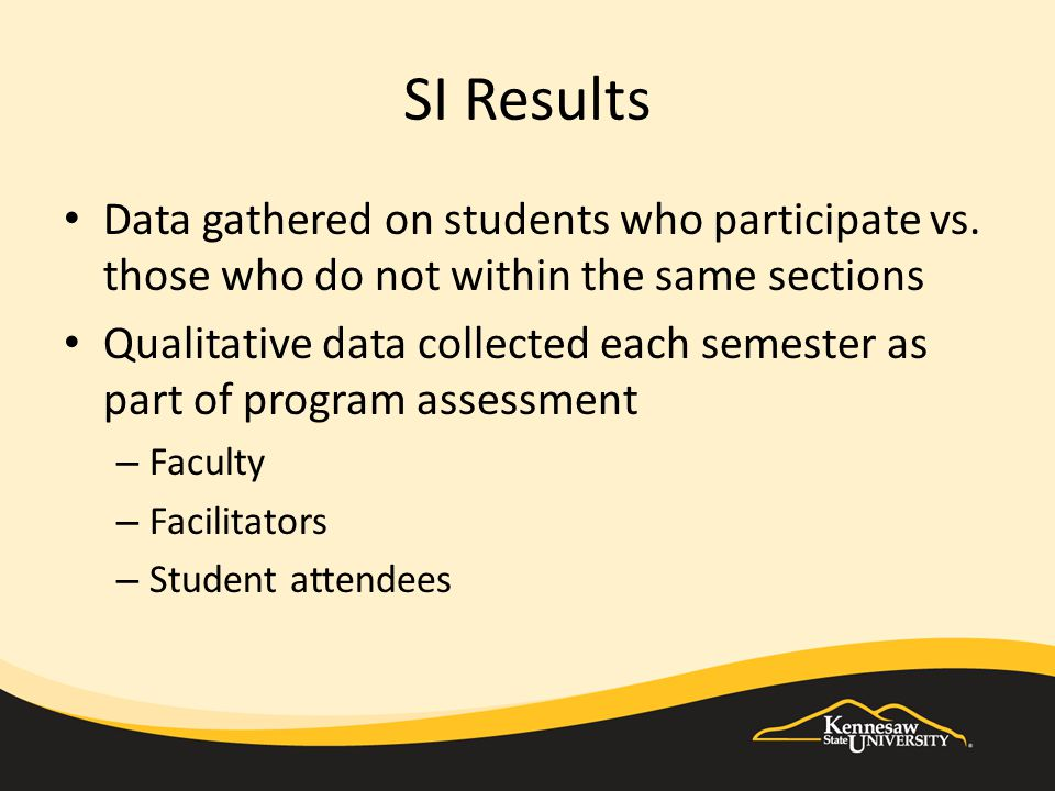 SI Results Data gathered on students who participate vs. those who do not within the same sections Qualitative data collected each semester as part of