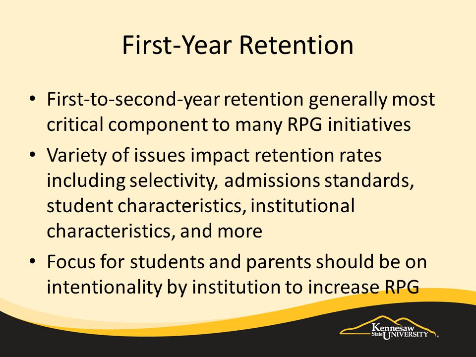 First-Year Retention First-to-second-year retention generally most critical component to many RPG initiatives Variety of issues impact retention rates including selectivity, admissions standards, student characteristics, institutional characteristics, and more Focus for students and parents should be on intentionality by institution to increase RPG