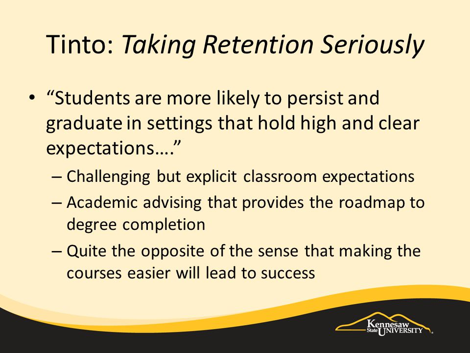Tinto: Taking Retention Seriously Provide academic and social support – Students may not be prepared for the rigors of university coursework so institutions should provide an array of support structures – Students need safe havens as they learn to navigate campuses Counseling Mentoring Connections to peers