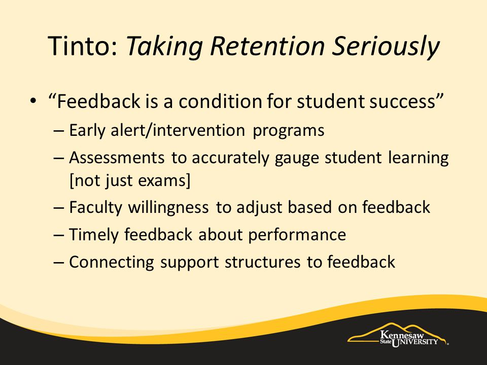 Tinto: Taking Retention Seriously Feedback is a condition for student success – Early alert/intervention programs – Assessments to accurately gauge student learning [not just exams] – Faculty willingness to adjust based on feedback – Timely feedback about performance – Connecting support structures to feedback