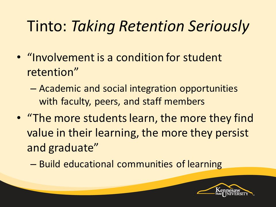 """Tinto: Taking Retention Seriously """"Involvement is a condition for student retention"""" – Academic and social integration opportunities with faculty, pee"""
