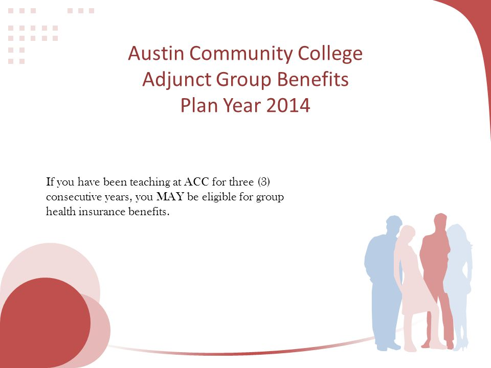Austin Community College Adjunct Group Benefits Plan Year 2014 If you have been teaching at ACC for three (3) consecutive years, you MAY be eligible f