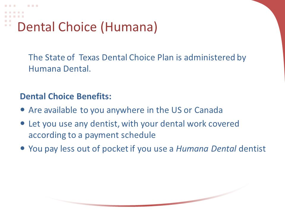 Dental Choice (Humana) The State of Texas Dental Choice Plan is administered by Humana Dental. Dental Choice Benefits: Are available to you anywhere i