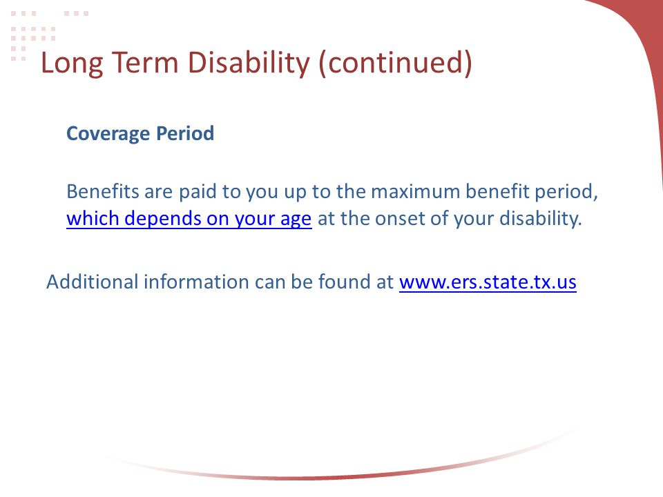 Long Term Disability (continued) Coverage Period Benefits are paid to you up to the maximum benefit period, which depends on your age at the onset of