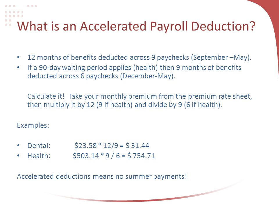 What is an Accelerated Payroll Deduction? 12 months of benefits deducted across 9 paychecks (September –May). If a 90-day waiting period applies (heal