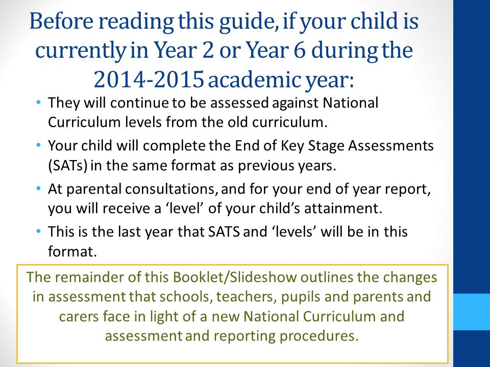Before reading this guide, if your child is currently in Year 2 or Year 6 during the academic year: They will continue to be assessed against National Curriculum levels from the old curriculum.