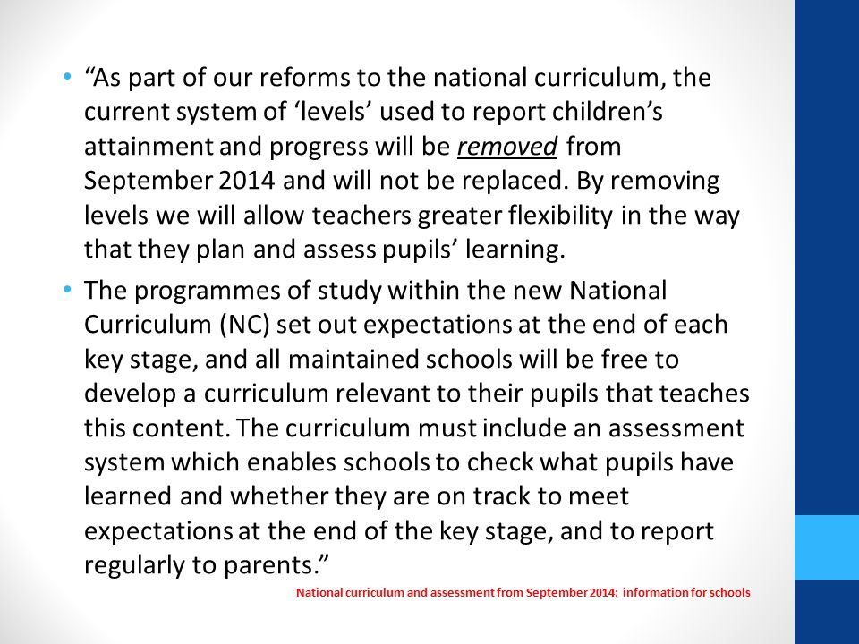As part of our reforms to the national curriculum, the current system of 'levels' used to report children's attainment and progress will be removed from September 2014 and will not be replaced.