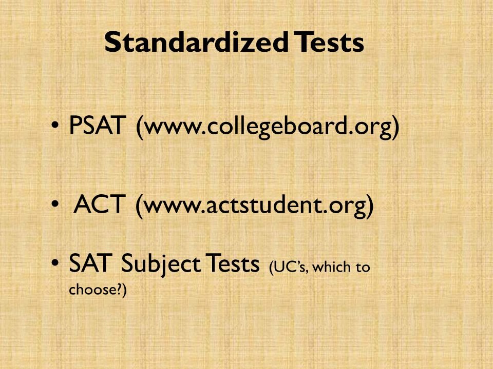 Standardized Tests PSAT (www.collegeboard.org) ACT (www.actstudent.org) SAT Subject Tests (UC's, which to choose?)