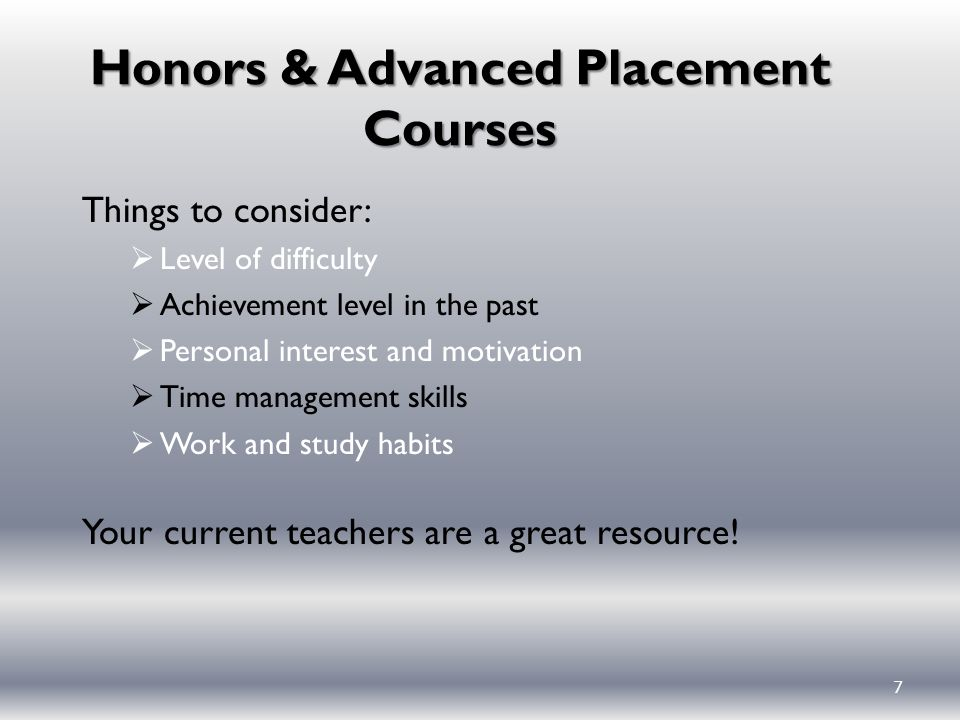 7 Honors & Advanced Placement Courses Things to consider:  Level of difficulty  Achievement level in the past  Personal interest and motivation  Time management skills  Work and study habits Your current teachers are a great resource!