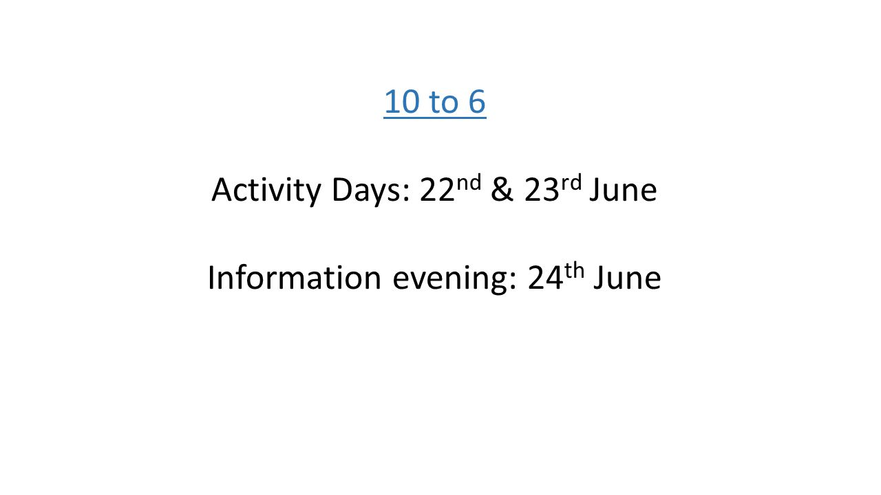 10 to 6 Activity Days: 22 nd & 23 rd June Information evening: 24 th June