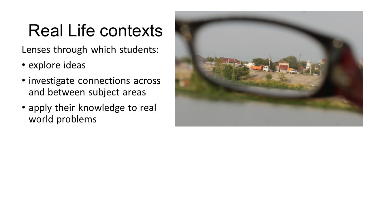 Real Life contexts Lenses through which students: explore ideas investigate connections across and between subject areas apply their knowledge to real world problems