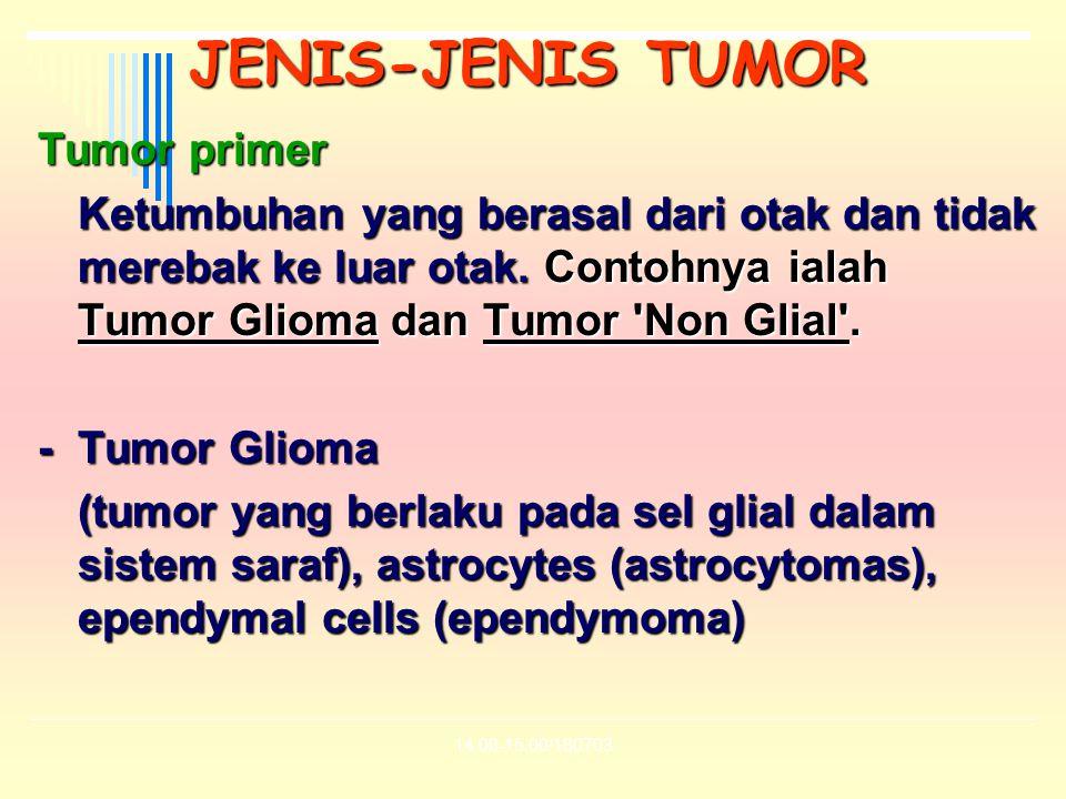 14.00-15.00/180703 JENIS-JENIS TUMOR Tumor primer Ketumbuhan yang berasal dari otak dan tidak merebak ke luar otak. Contohnya ialah Tumor Glioma dan T