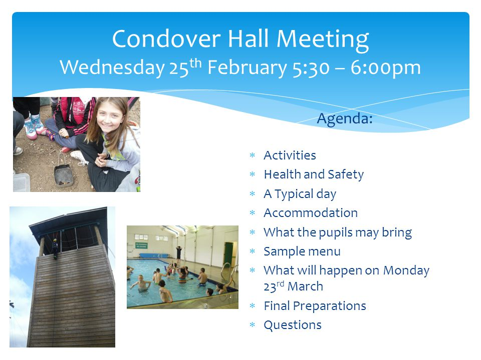 Condover Hall Meeting Wednesday 25 th February 5:30 – 6:00pm Agenda:  Activities  Health and Safety  A Typical day  Accommodation  What the pupil