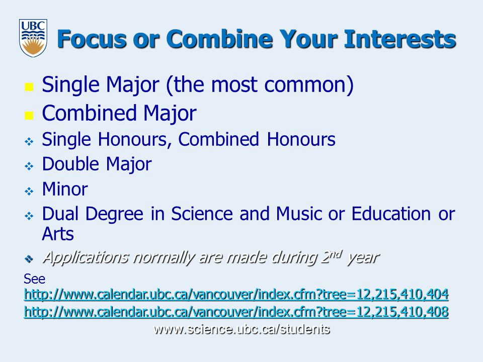 www.science.ubc.ca/students Focus o r Combine Your Interests Single Major (the most common) Combined Major   Single Honours, Combined Honours   Double Major   Minor   Dual Degree in Science and Music or Education or Arts  Applications normally are made during 2 nd year http://www.calendar.ubc.ca/vancouver/index.cfm tree=12,215,410,404 http://www.calendar.ubc.ca/vancouver/index.cfm tree=12,215,410,404 See http://www.calendar.ubc.ca/vancouver/index.cfm tree=12,215,410,404 http://www.calendar.ubc.ca/vancouver/index.cfm tree=12,215,410,404 http://www.calendar.ubc.ca/vancouver/index.cfm tree=12,215,410,408