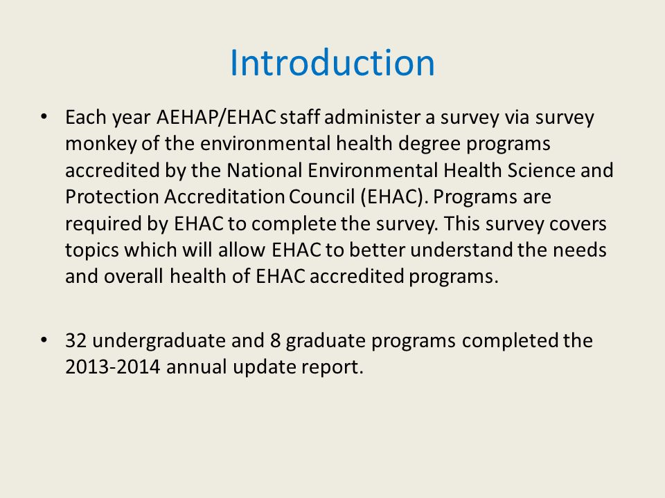 Introduction Each year AEHAP/EHAC staff administer a survey via survey monkey of the environmental health degree programs accredited by the National E