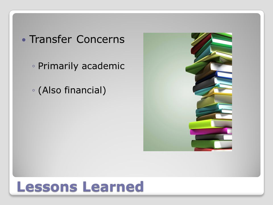 Lessons Learned Transfer Concerns ◦Primarily academic ◦(Also financial)
