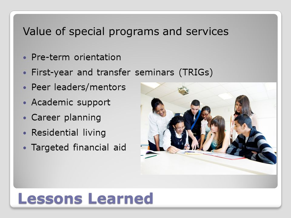Lessons Learned Value of special programs and services Pre-term orientation First-year and transfer seminars (TRIGs) Peer leaders/mentors Academic support Career planning Residential living Targeted financial aid