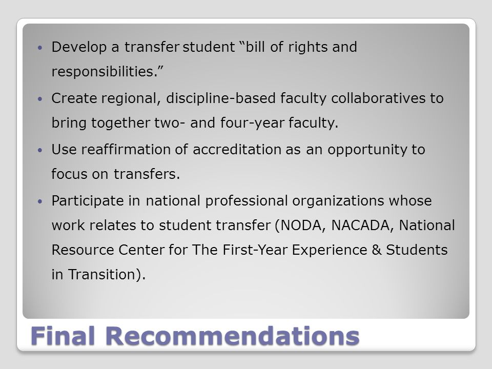 Final Recommendations Develop a transfer student bill of rights and responsibilities. Create regional, discipline-based faculty collaboratives to bring together two- and four-year faculty.