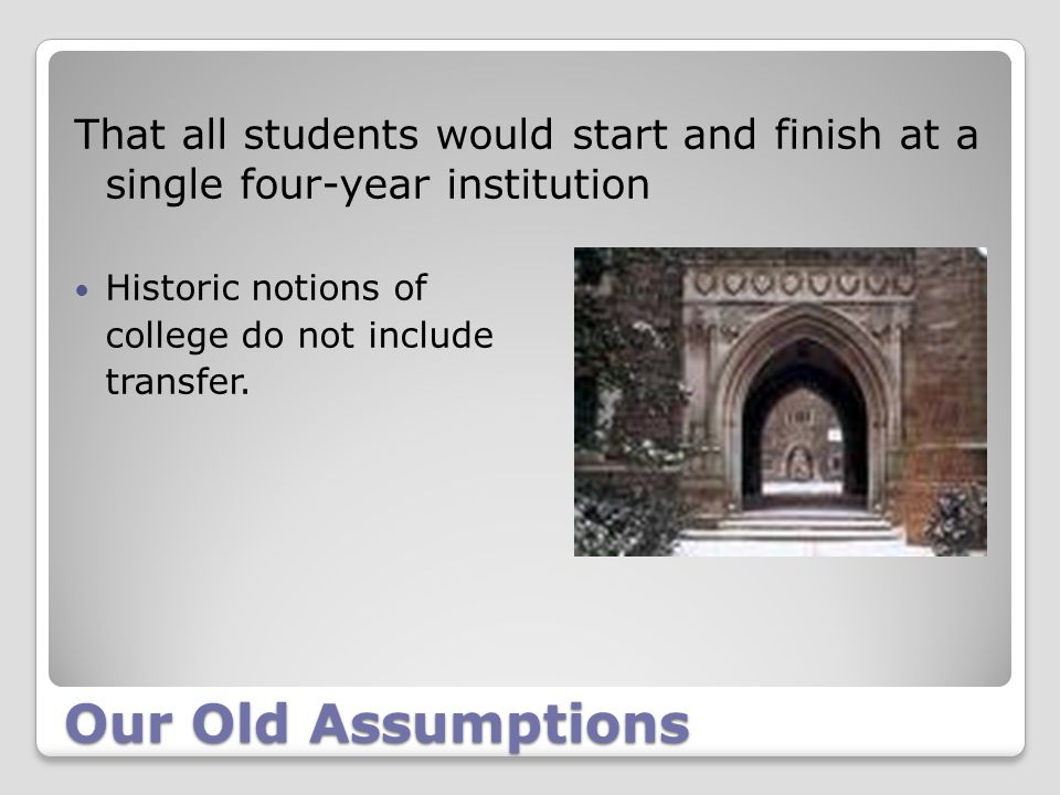 Our Old Assumptions That all students would start and finish at a single four-year institution Historic notions of college do not include transfer.