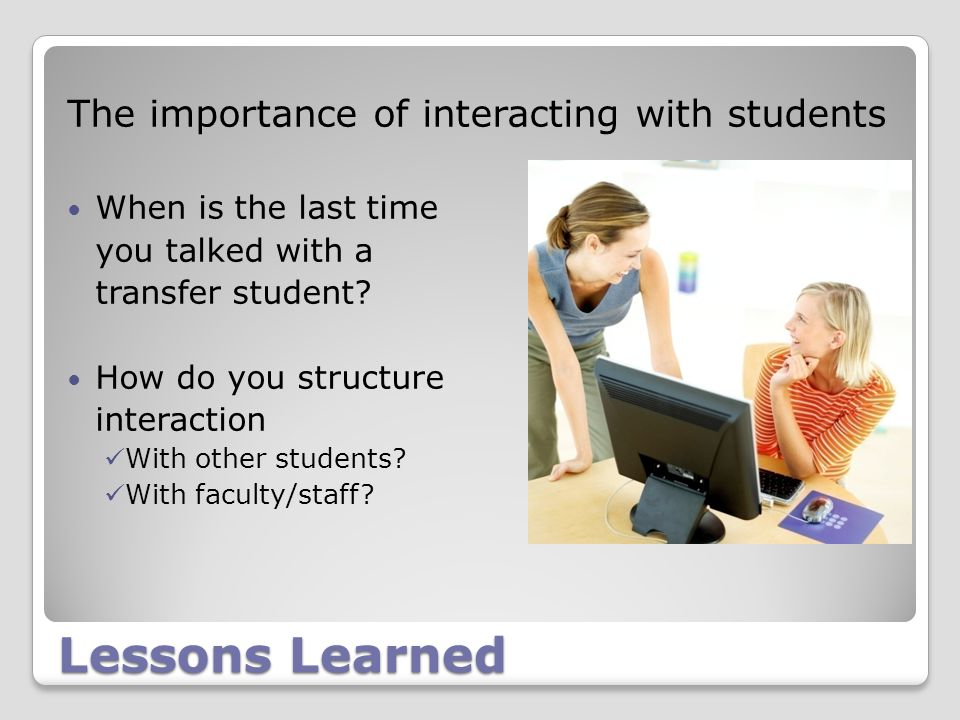 Lessons Learned The importance of interacting with students When is the last time you talked with a transfer student.