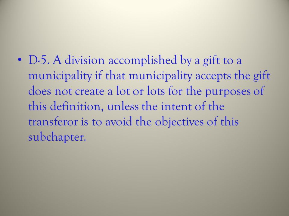 D-5. A division accomplished by a gift to a municipality if that municipality accepts the gift does not create a lot or lots for the purposes of this