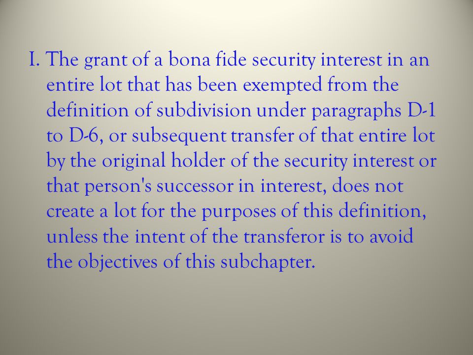 I. The grant of a bona fide security interest in an entire lot that has been exempted from the definition of subdivision under paragraphs D-1 to D-6,