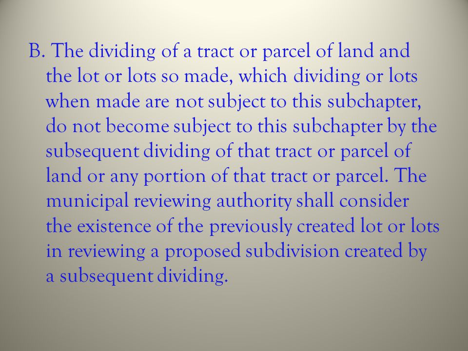 B. The dividing of a tract or parcel of land and the lot or lots so made, which dividing or lots when made are not subject to this subchapter, do not