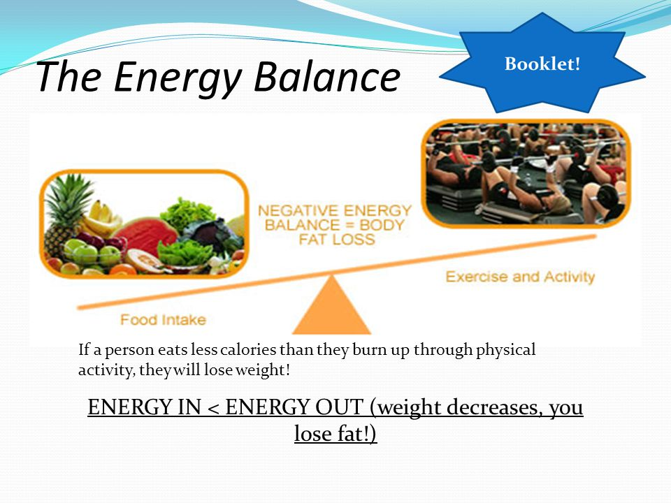The Energy Balance If a person eats more calories than they burn up through physical activity, they will put on weight.