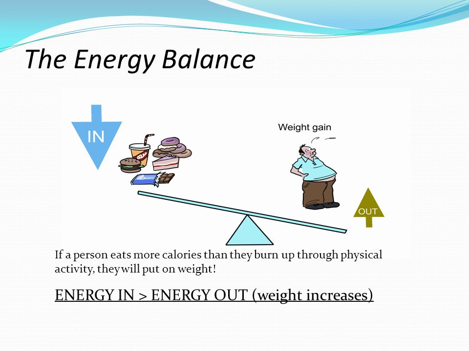 The Energy Balance If a person is eating the same amount of calories as they burn up when doing physical activity, their weight will stay the same.