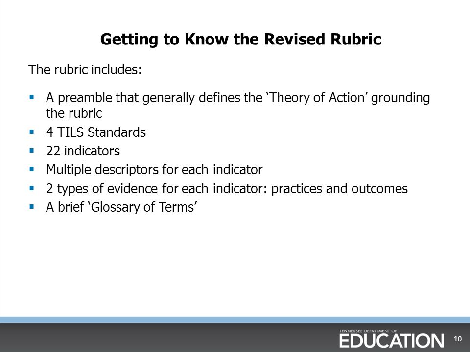 Getting to Know the Revised Rubric The rubric includes:  A preamble that generally defines the 'Theory of Action' grounding the rubric  4 TILS Standards  22 indicators  Multiple descriptors for each indicator  2 types of evidence for each indicator: practices and outcomes  A brief 'Glossary of Terms' 10